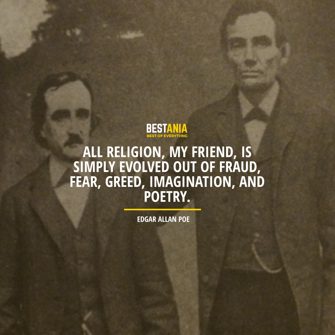 """ALL RELIGION, MY FRIEND, IS SIMPLY EVOLVED OUT OF FRAUD, FEAR, GREED, IMAGINATION, AND POETRY.""  EDGAR ALLAN POE"