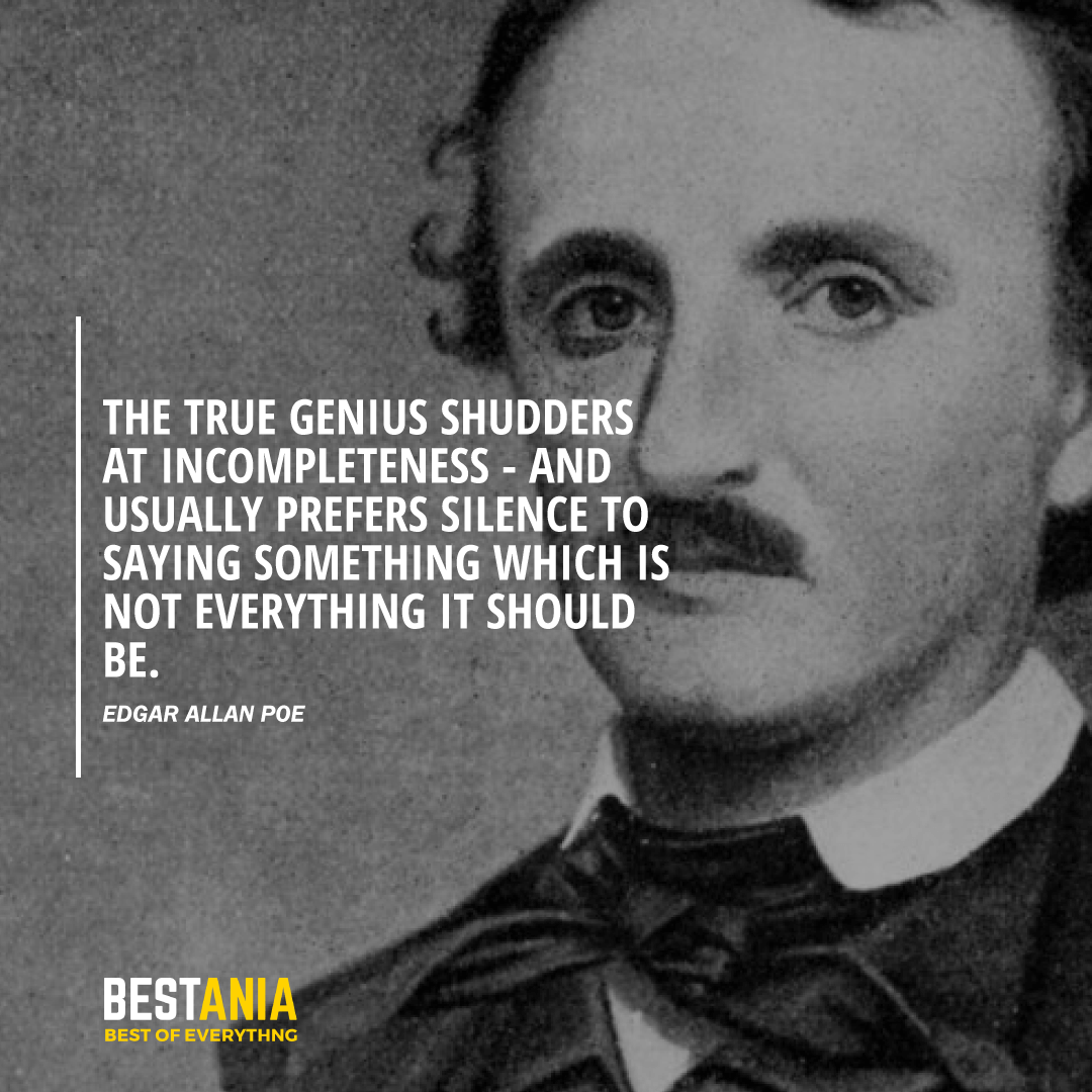 The true genius shudders at incompleteness - and usually prefers silence to saying something which is not everything it should be. Edgar Allan Poe