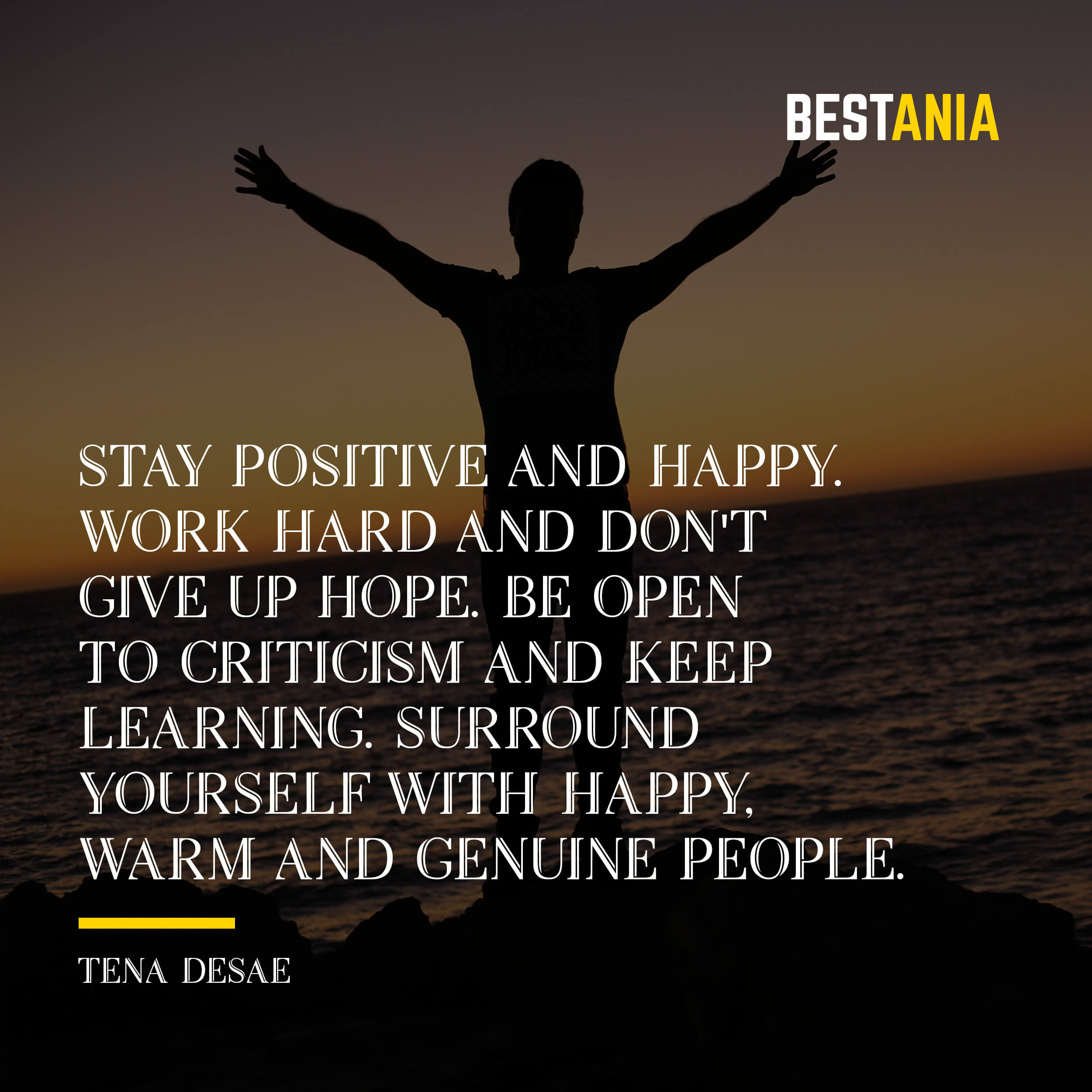 """STAY POSITIVE AND HAPPY. WORK HARD AND DON'T GIVE UP HOPE. BE OPEN TO CRITICISM AND KEEP LEARNING. SURROUND YOURSELF WITH HAPPY, WARM AND GENUINE PEOPLE."" TENA DESAE"