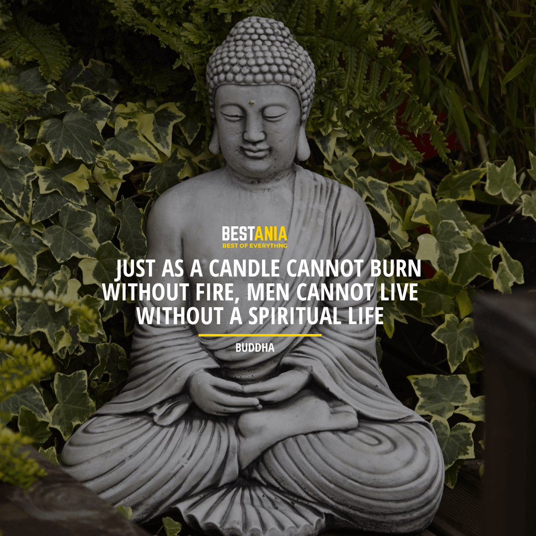 """JUST AS A CANDLE CANNOT BURN WITHOUT FIRE, MEN CANNOT LIVE WITHOUT A SPIRITUAL LIFE."" BUDDHA"