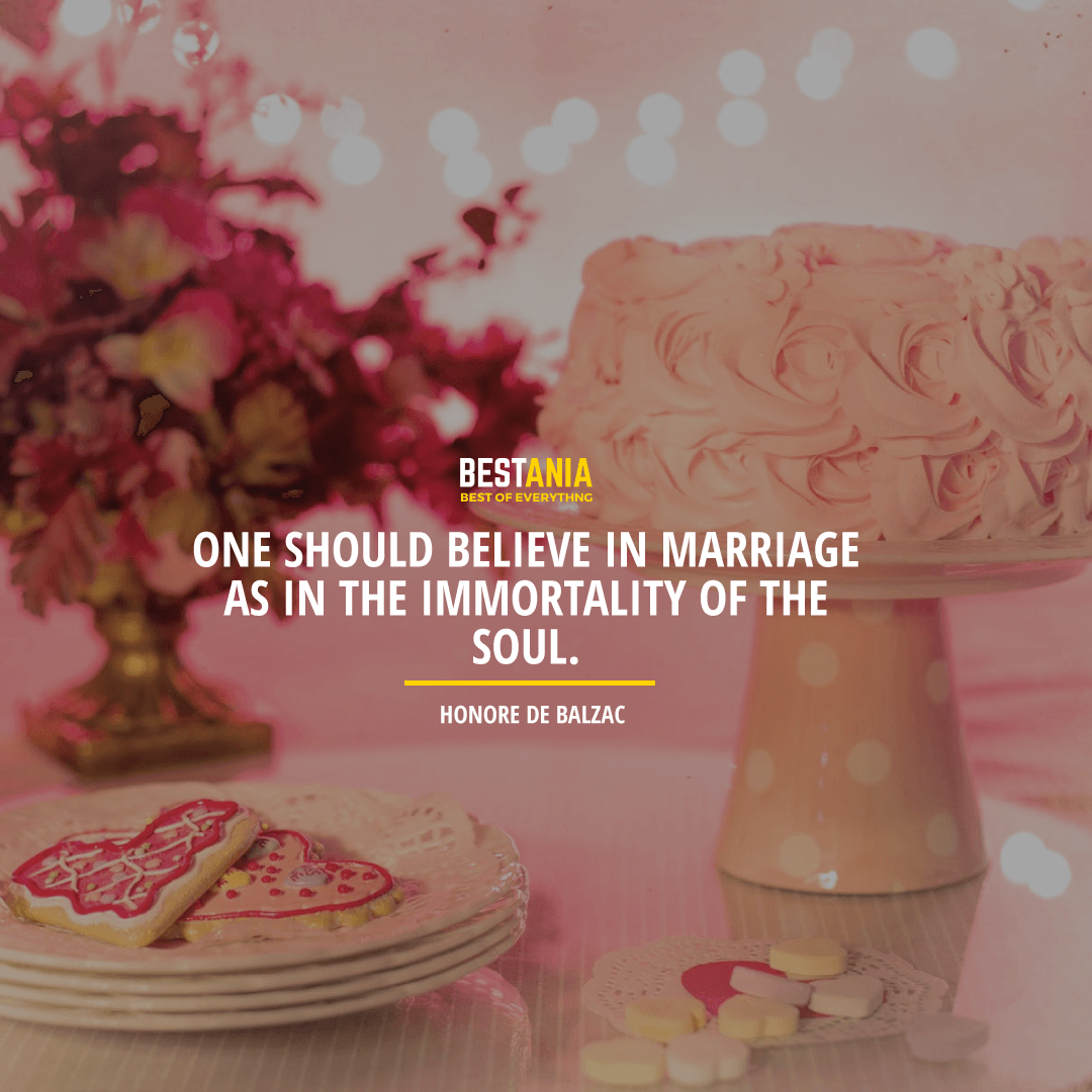 """""""ONE SHOULD BELIEVE IN MARRIAGE AS IN THE IMMORTALITY OF THE SOUL.""""  HONORE DE BALZAC"""