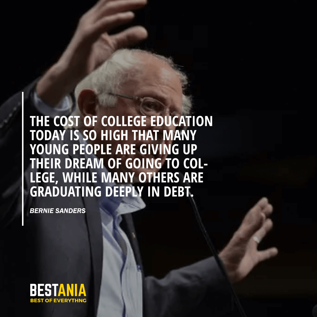 """THE COST OF COLLEGE EDUCATION TODAY IS SO HIGH THAT MANY YOUNG PEOPLE ARE GIVING UP THEIR DREAM OF GOING TO COLLEGE, WHILE MANY OTHERS ARE GRADUATING DEEPLY IN DEBT."" BERNIE SANDERS"