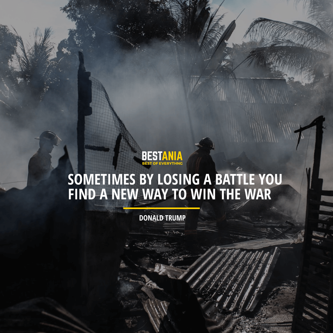 """SOMETIMES BY LOSING A BATTLE YOU FIND A NEW WAY TO WIN THE WAR.""  DONALD TRUMP"