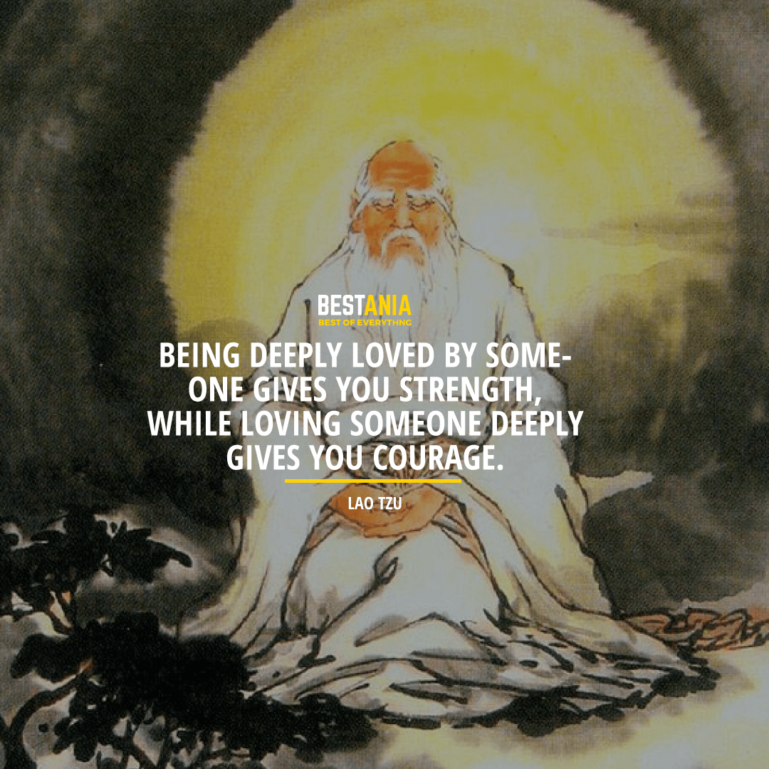 """BEING DEEPLY LOVED BY SOMEONE GIVES YOU STRENGTH, WHILE LOVING SOMEONE DEEPLY GIVES YOU COURAGE.""  LAO TZU"