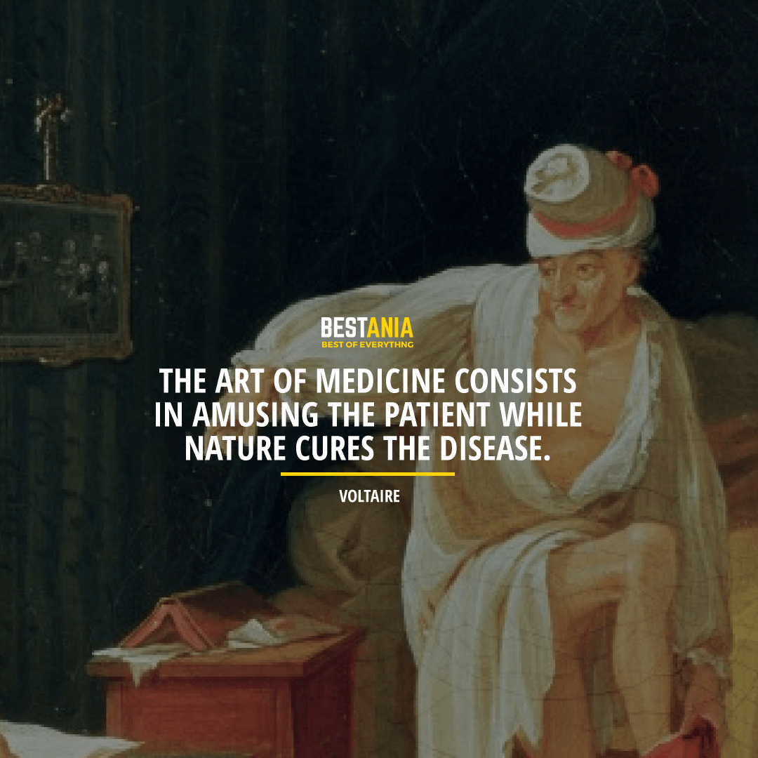 """THE ART OF MEDICINE CONSISTS IN AMUSING THE PATIENT WHILE NATURE CURES THE DISEASE.""  VOLTAIRE"