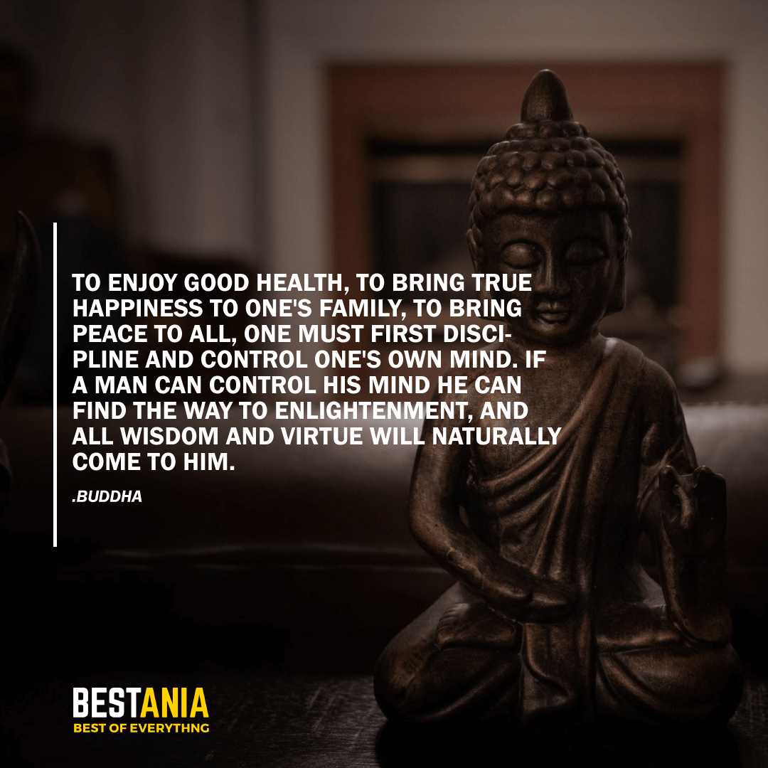 """TO ENJOY GOOD HEALTH, TO BRING TRUE HAPPINESS TO ONE'S FAMILY, TO BRING PEACE TO ALL, ONE MUST FIRST DISCIPLINE AND CONTROL ONE'S OWN MIND. IF A MAN CAN CONTROL HIS MIND HE CAN FIND THE WAY TO ENLIGHTENMENT, AND ALL WISDOM AND VIRTUE WILL NATURALLY COME TO HIM."" BUDDHA"
