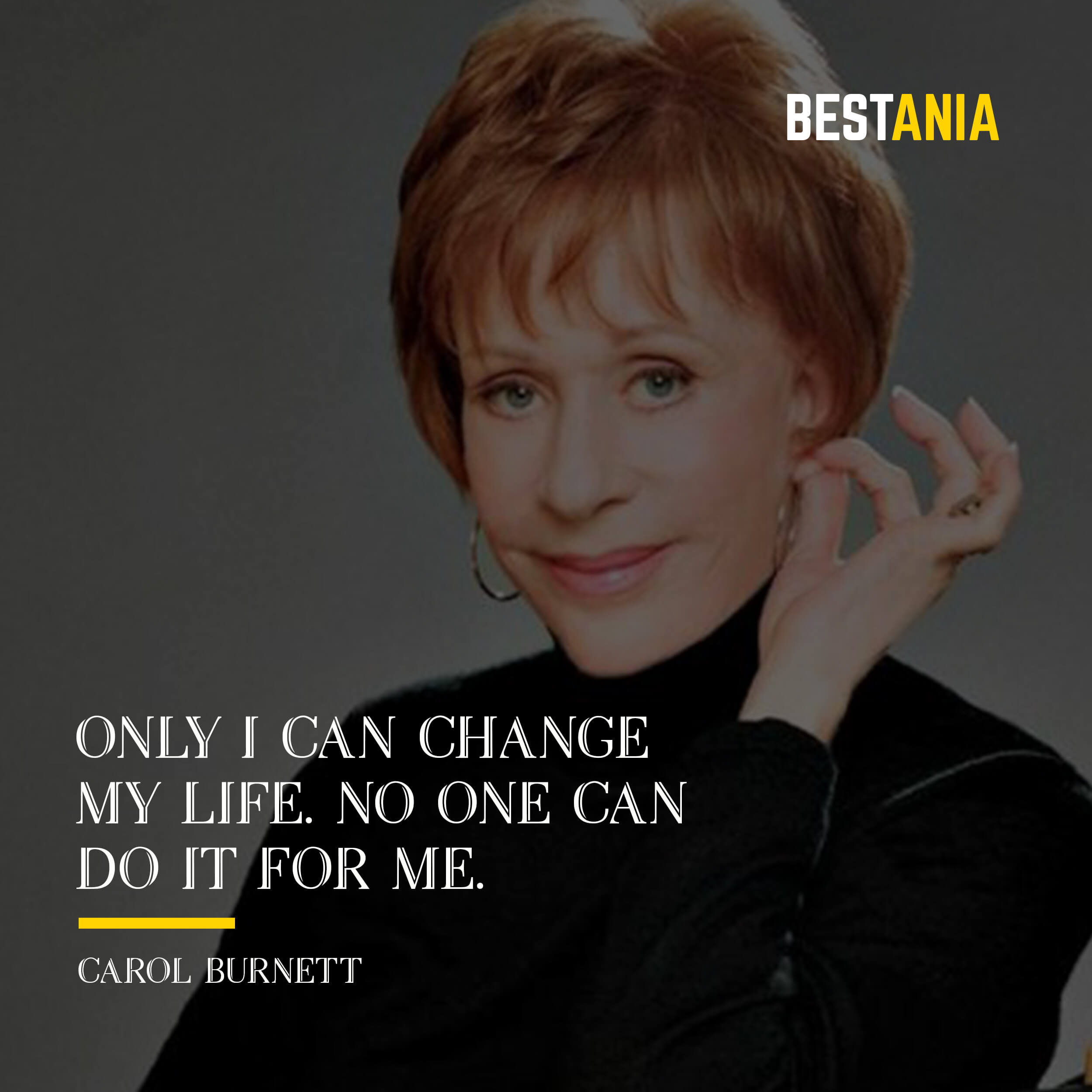 """""""ONLY I CAN CHANGE MY LIFE. NO ONE CAN DO IT FOR ME.""""  CAROL BURNETT"""