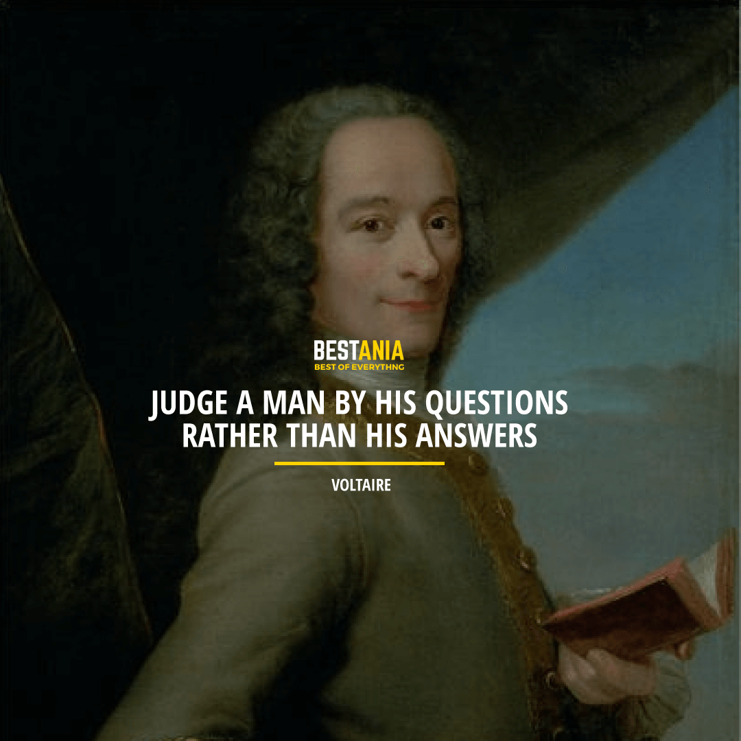 """JUDGE A MAN BY HIS QUESTIONS RATHER THAN HIS ANSWERS.""  VOLTAIRE"