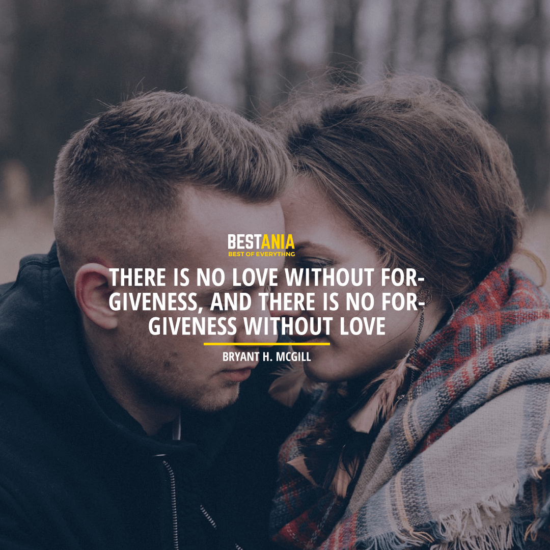 """THERE IS NO LOVE WITHOUT FORGIVENESS, AND THERE IS NO FORGIVENESS WITHOUT LOVE."" BRYANT H. MCGILL"