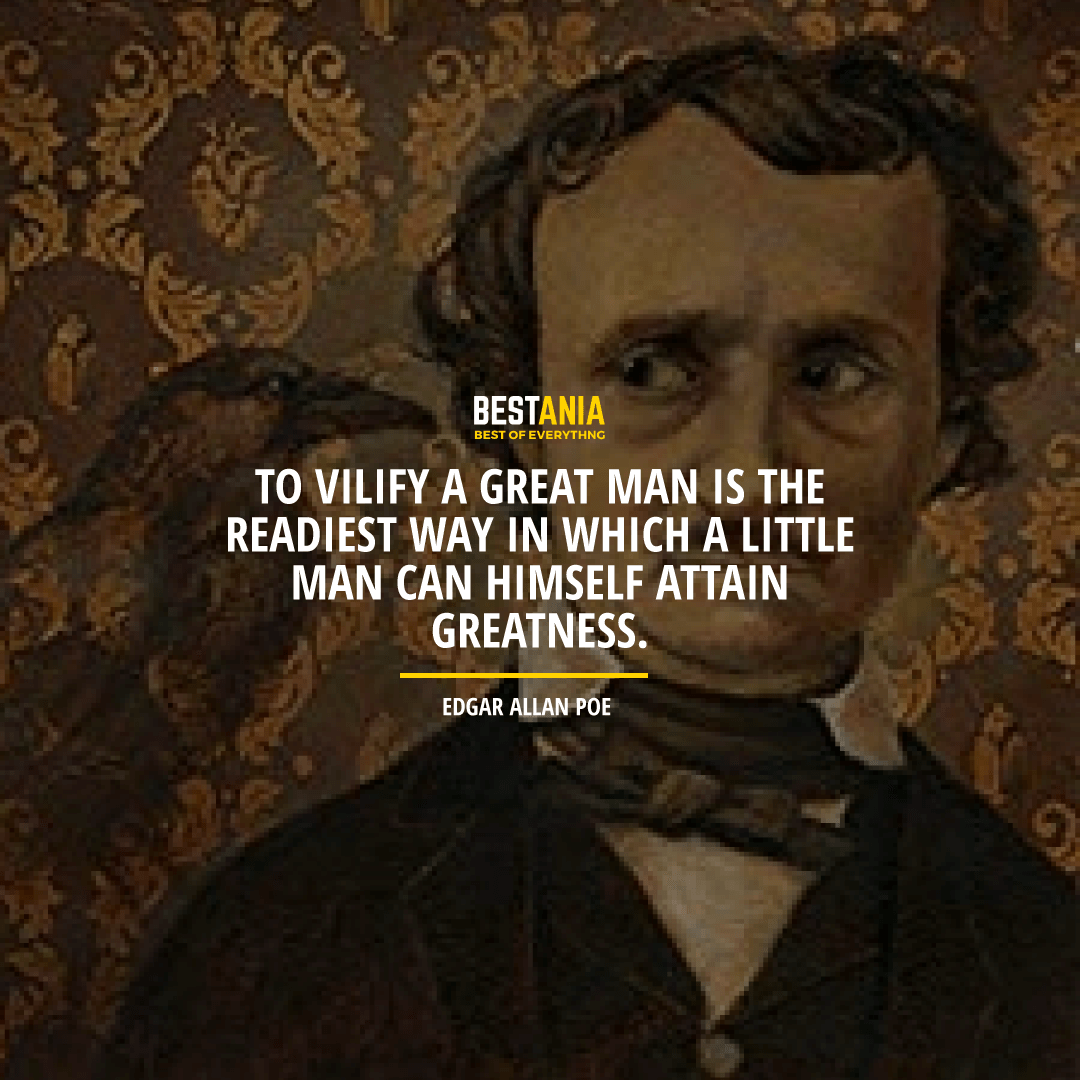"""TO VILIFY A GREAT MAN IS THE READIEST WAY IN WHICH A LITTLE MAN CAN HIMSELF ATTAIN GREATNESS.""  EDGAR ALLAN POE"