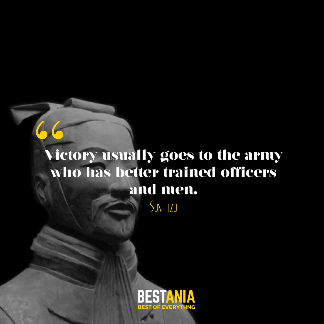 Victory usually goes to the army who has better trained officers and men. Sun Tzu
