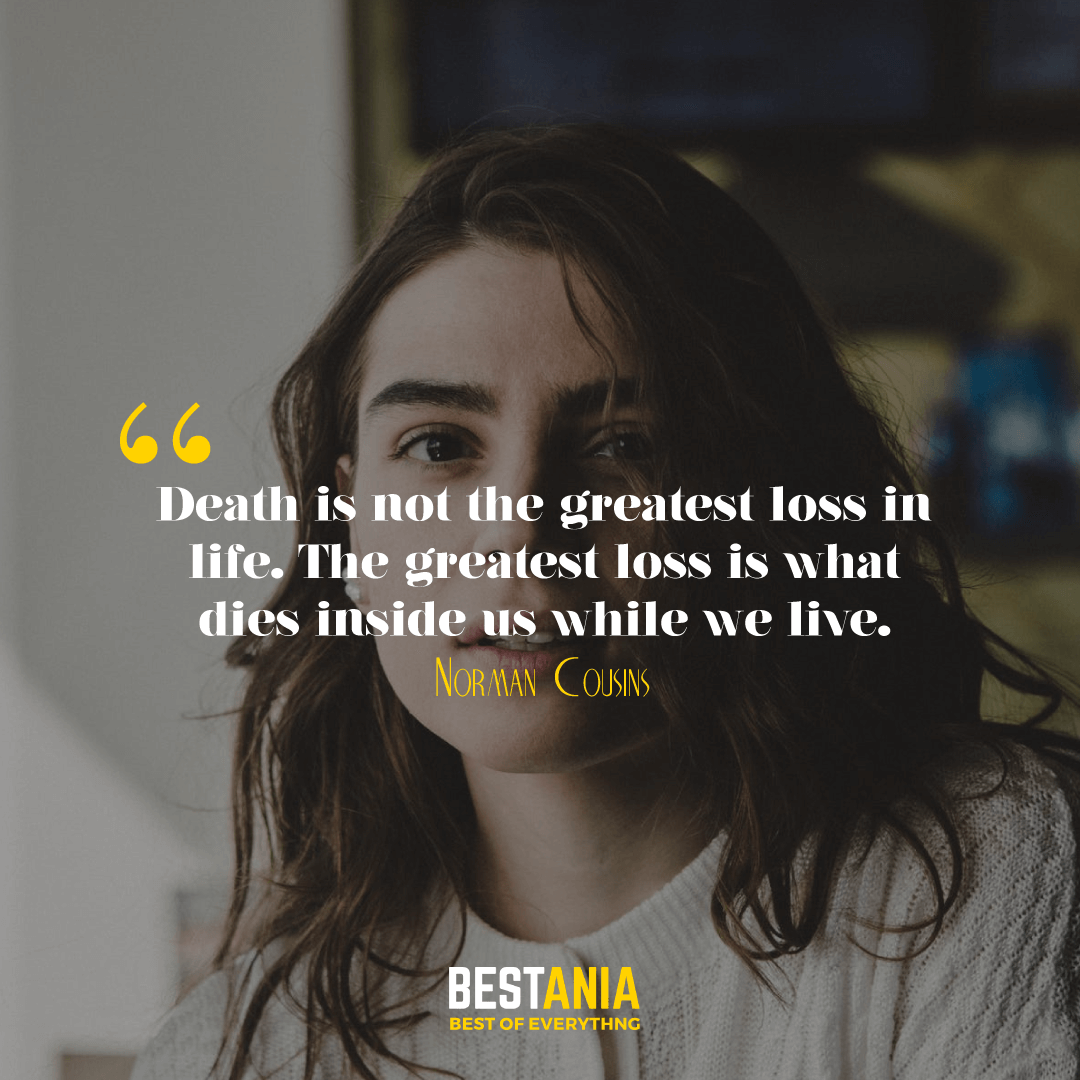 Death is not the greatest loss in life. The greatest loss is what dies inside us while we live. Norman Cousins…….