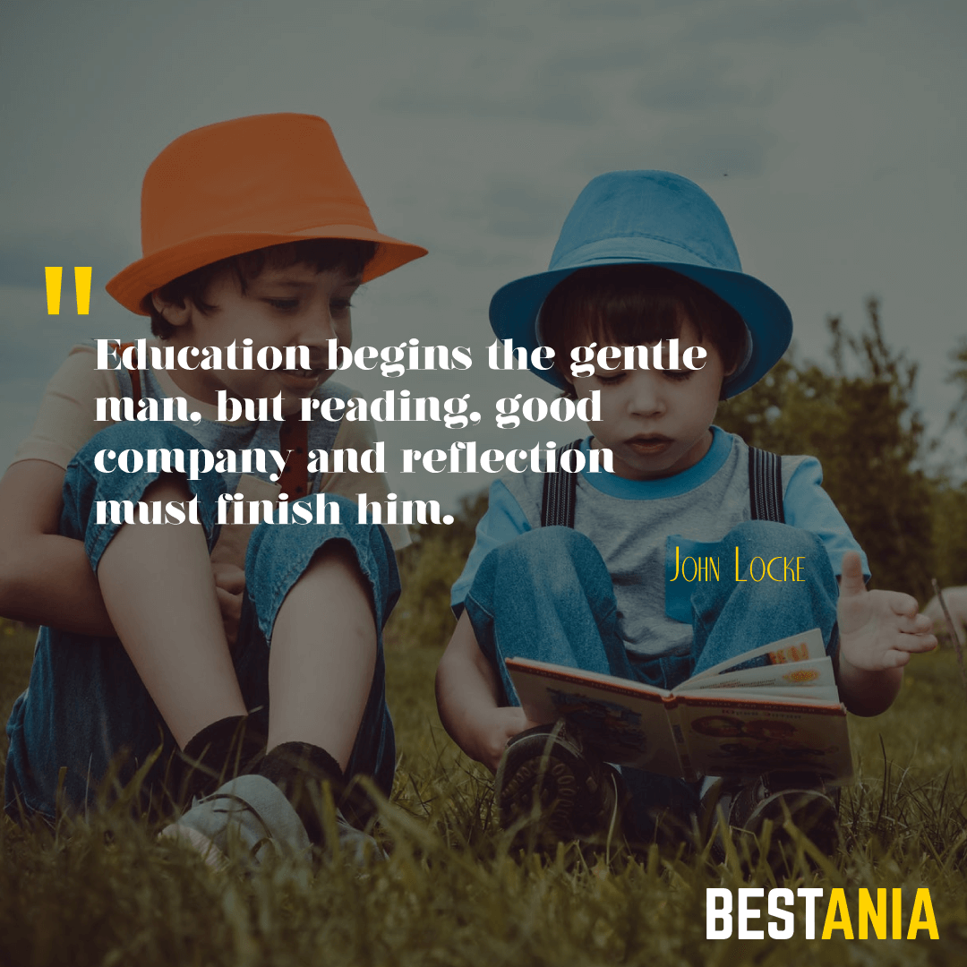 """EDUCATION BEGINS THE GENTLEMAN, BUT READING, GOOD COMPANY AND REFLECTION MUST FINISH HIM."" JOHN LOCKE"