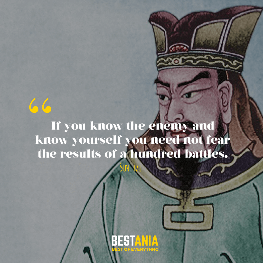 If you know the enemy and know yourself you need not fear the results of a hundred battles. Sun Tzu