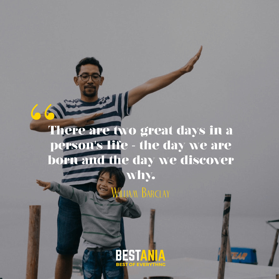 There are two great days in a person's life - the day we are born and the day we discover why. William Barclay……………