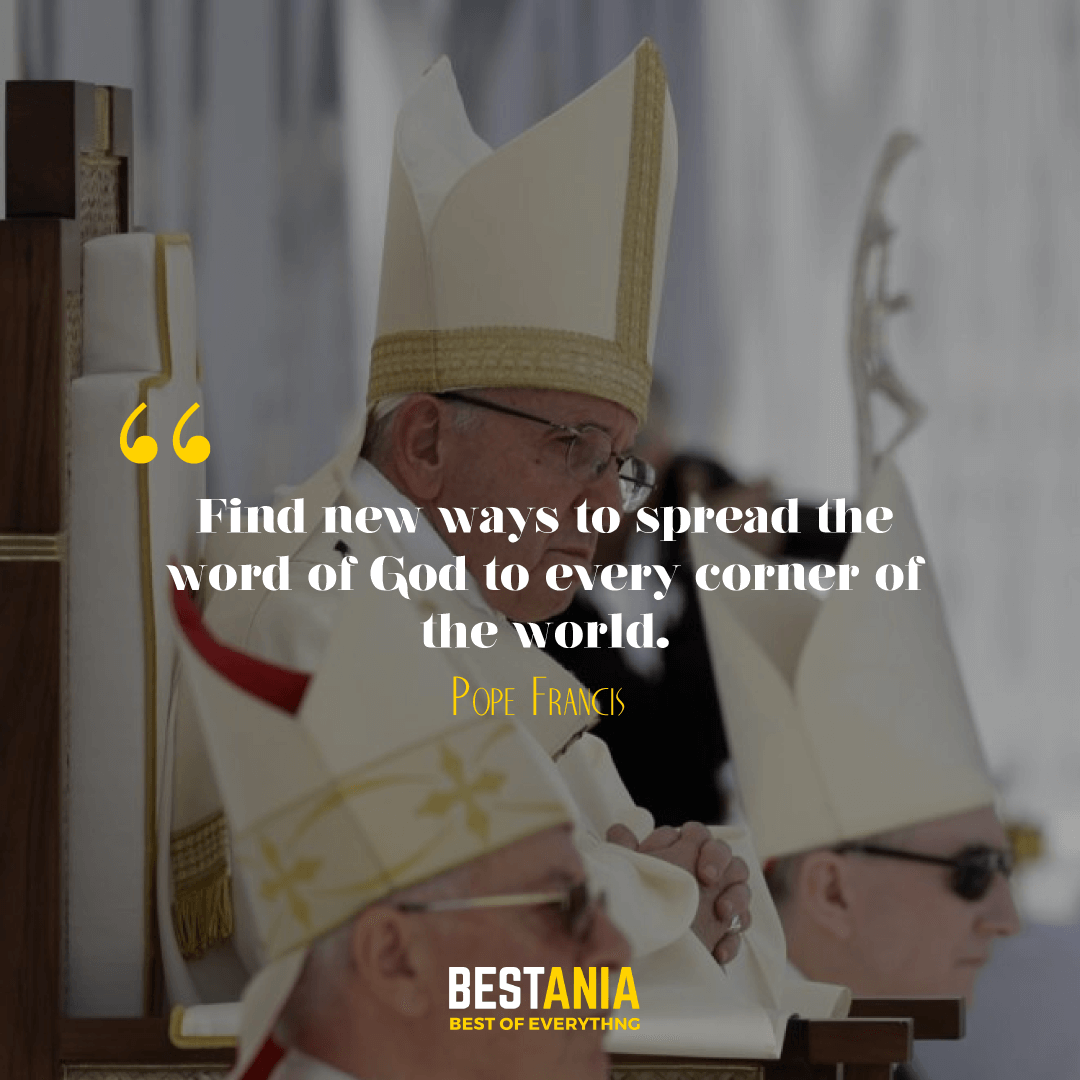 """""""FIND NEW WAYS TO SPREAD THE WORD OF GOD TO EVERY CORNER OF THE WORLD."""" POPE FRANCIS"""