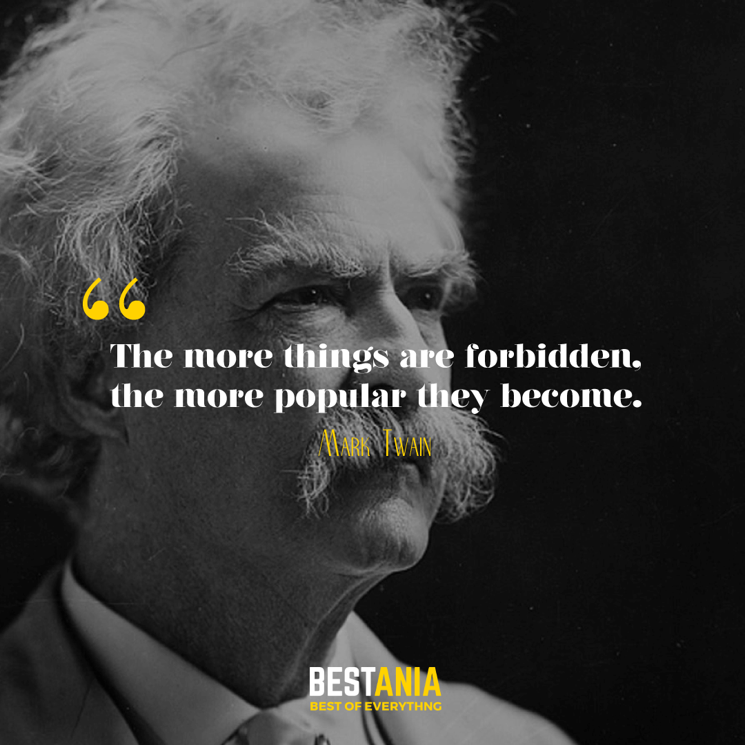 """""""THE MORE THINGS ARE FORBIDDEN, THE MORE POPULAR THEY BECOME."""" MARK TWAIN"""