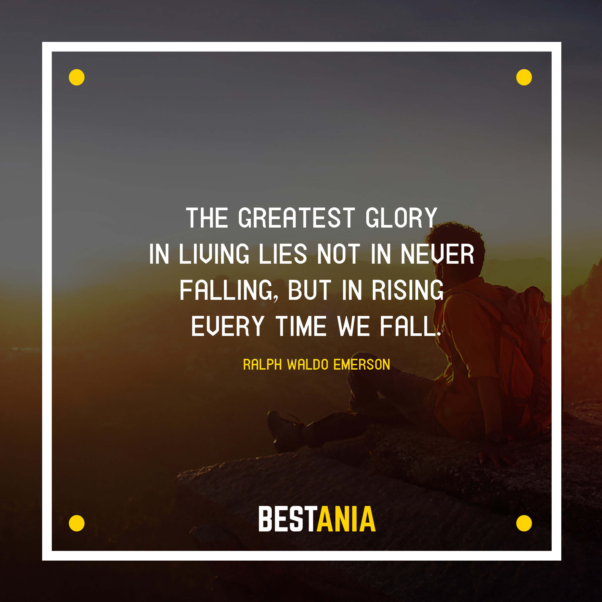 """THE GREATEST GLORY IN LIVING LIES NOT IN NEVER FALLING, BUT IN RISING EVERY TIME WE FALL."" RALPH WALDO EMERSON"