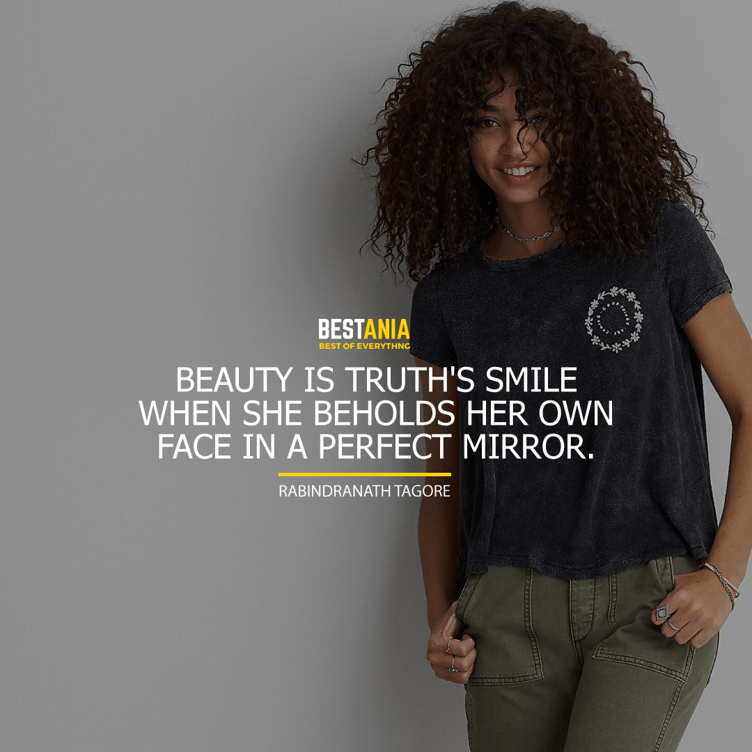 """BEAUTY IS TRUTH'S SMILE WHEN SHE BEHOLDS HER OWN FACE IN A PERFECT MIRROR.""  RABINDRANATH TAGORE"