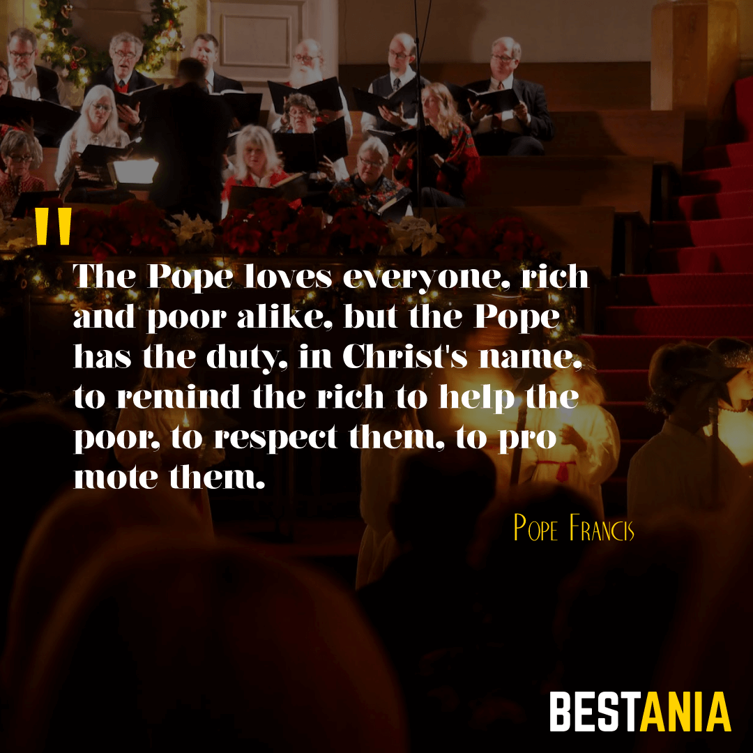 """""""THE POPE LOVES EVERYONE, RICH AND POOR ALIKE, BUT THE POPE HAS THE DUTY, IN CHRIST'S NAME, TO REMIND THE RICH TO HELP THE POOR, TO RESPECT THEM, TO PROMOTE THEM."""" POPE FRANCIS"""