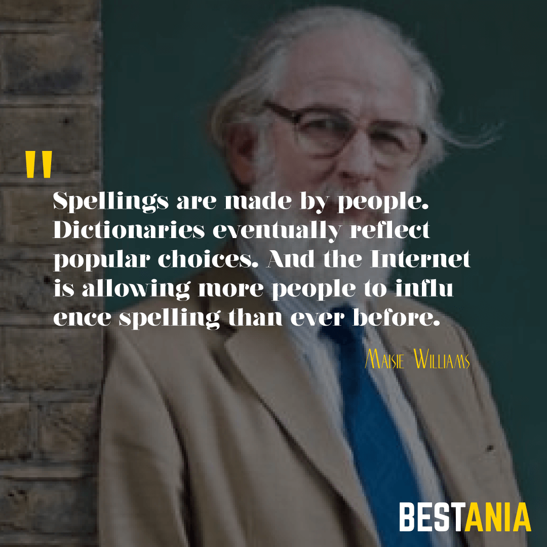 """""""SPELLINGS ARE MADE BY PEOPLE. DICTIONARIES EVENTUALLY REFLECT POPULAR CHOICES. AND THE INTERNET IS ALLOWING MORE PEOPLE TO INFLUENCE SPELLING THAN EVER BEFORE."""" DAVID CRYSTAL"""
