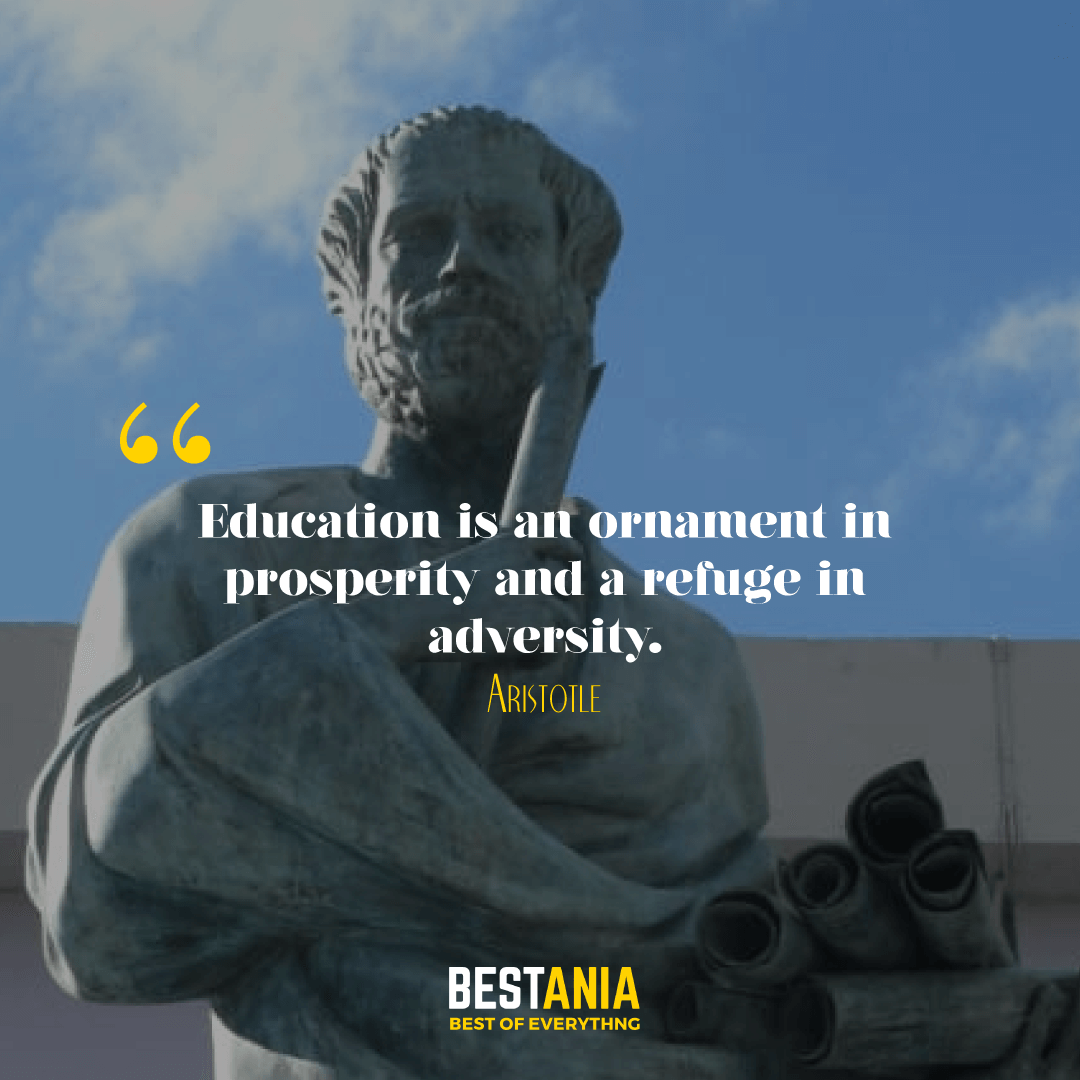 Education is an ornament in prosperity and a refuge in adversity. Aristotle