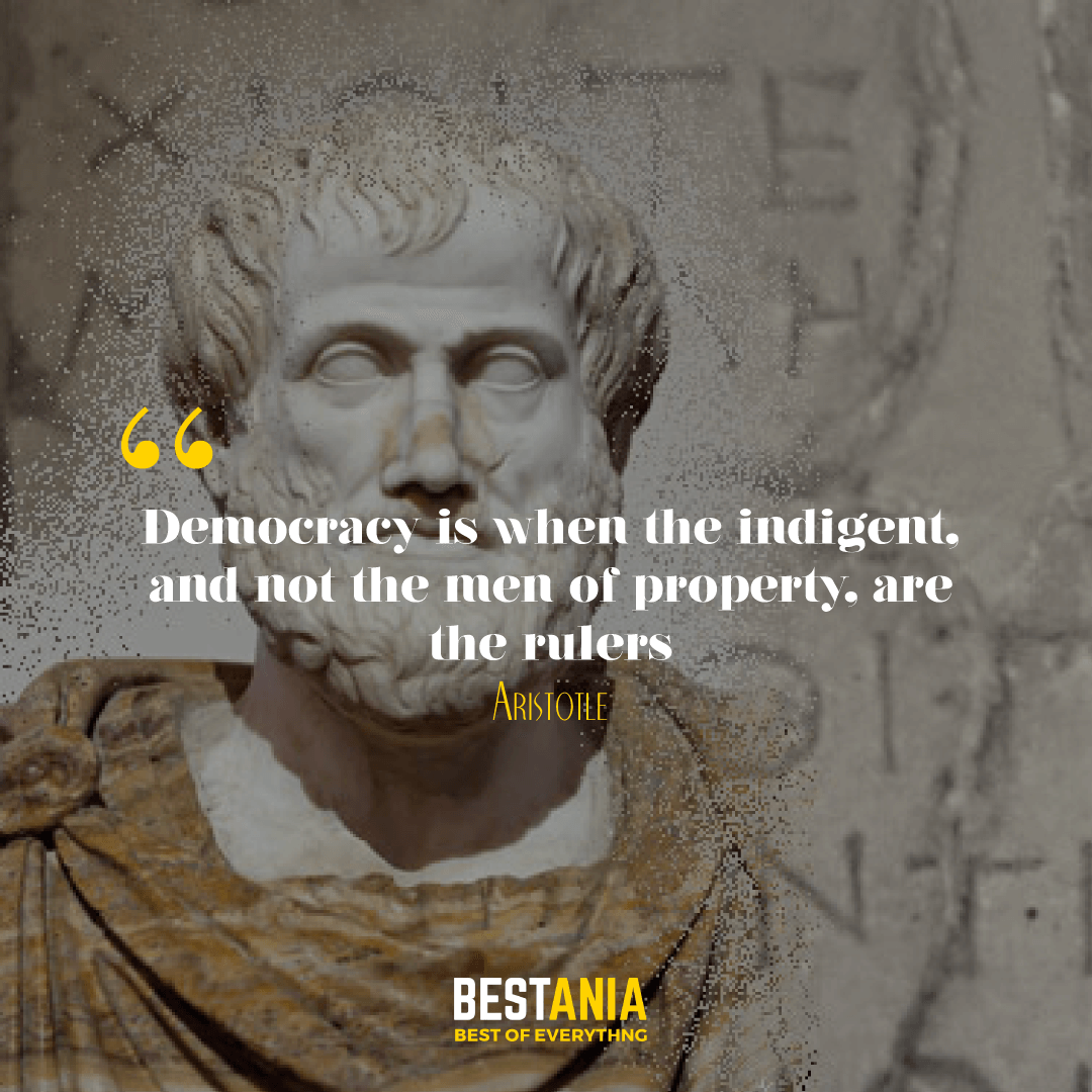 Democracy is when the indigent, and not the men of property, are the rulers. Aristotle