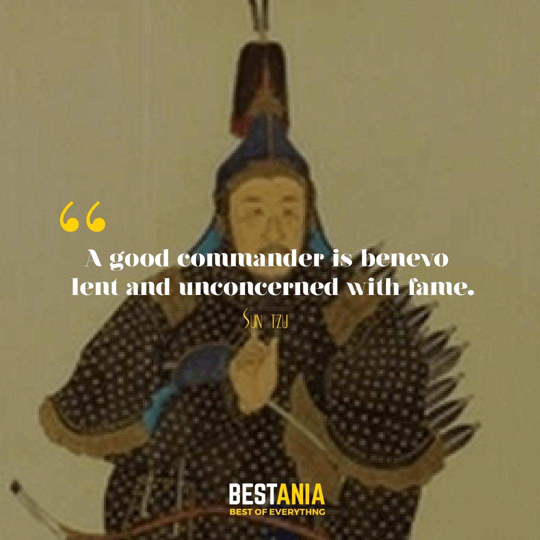 A good commander is benevolent and unconcerned with fame. Sun Tzu