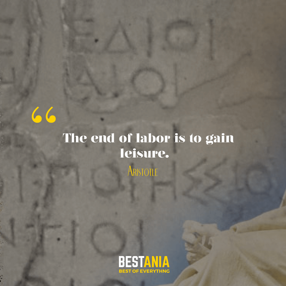 The end of labor is to gain leisure. Aristotle