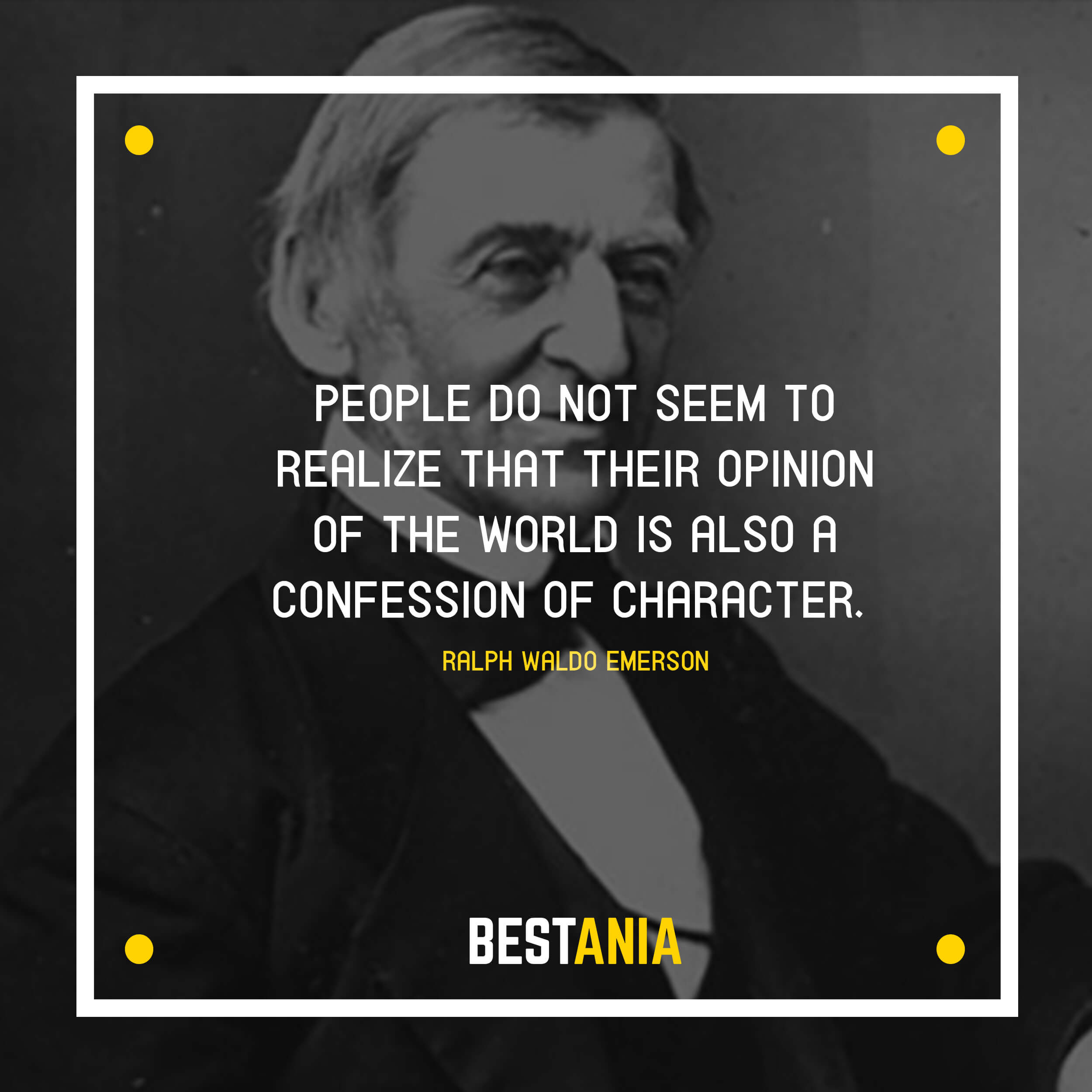 """PEOPLE DO NOT SEEM TO REALIZE THAT THEIR OPINION OF THE WORLD IS ALSO A CONFESSION OF CHARACTER."" RALPH WALDO EMERSON"