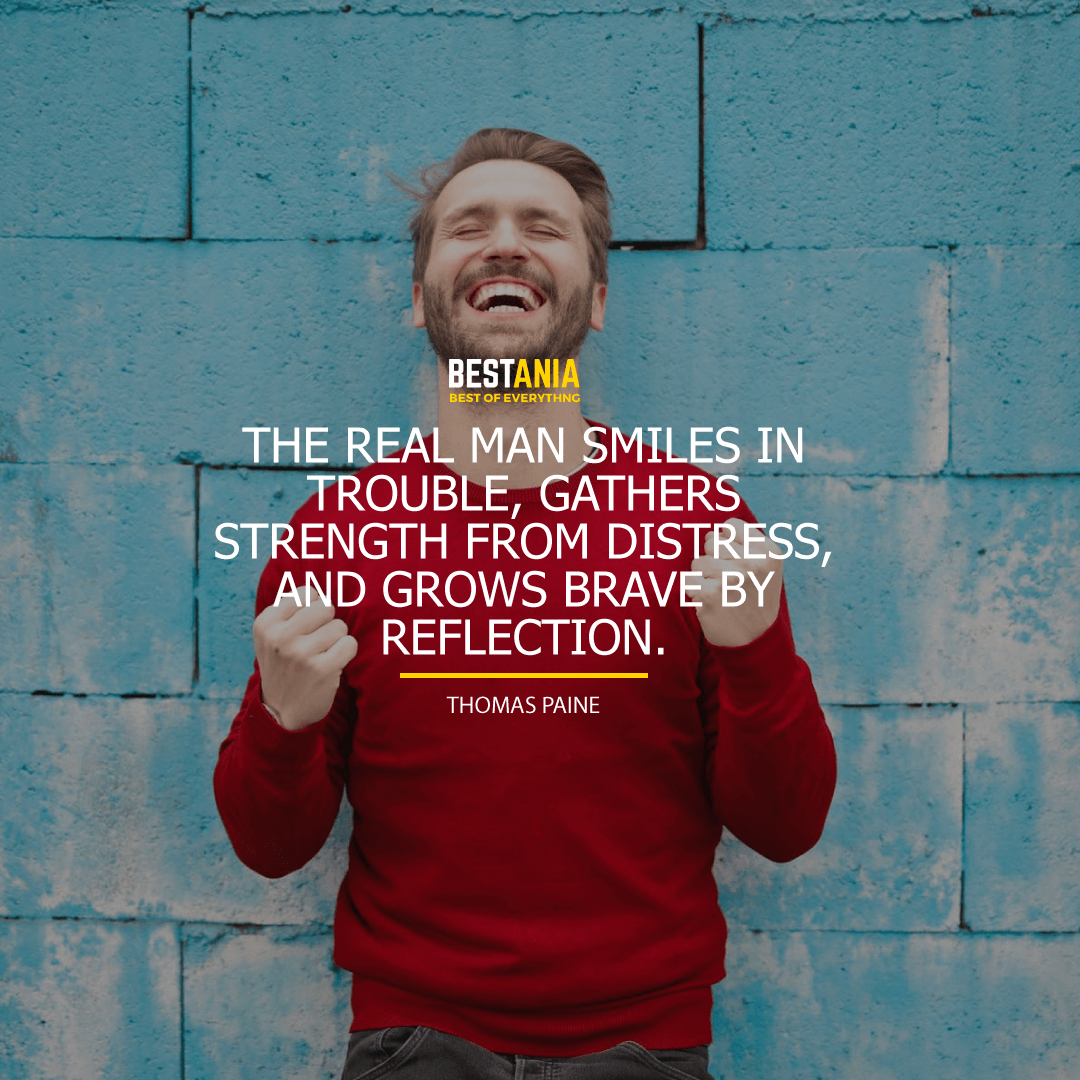 """THE REAL MAN SMILES IN TROUBLE, GATHERS STRENGTH FROM DISTRESS, AND GROWS BRAVE BY REFLECTION.""  THOMAS PAINE"