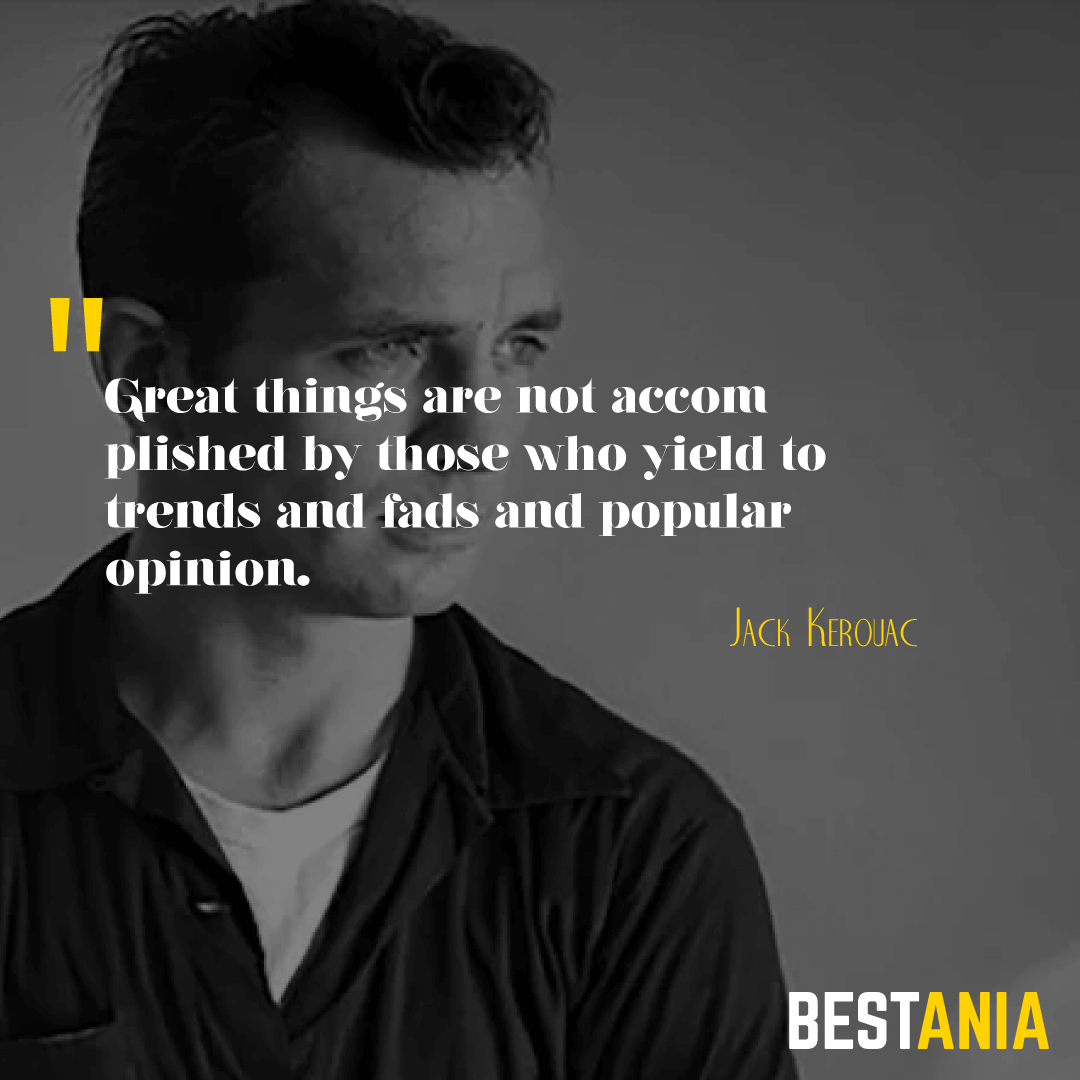 """""""GREAT THINGS ARE NOT ACCOMPLISHED BY THOSE WHO YIELD TO TRENDS AND FADS AND POPULAR OPINION."""" JACK KEROUAC"""