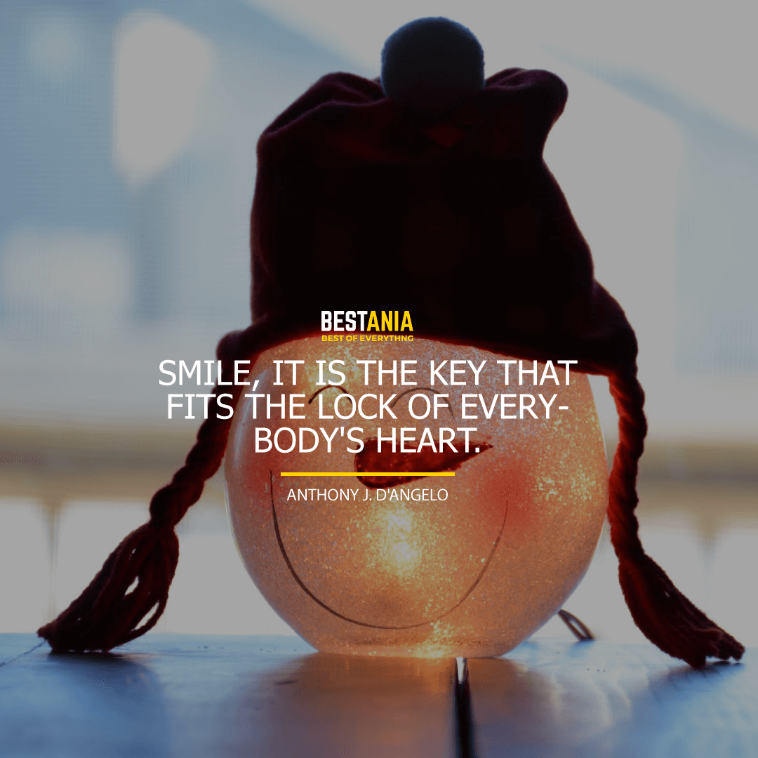 """SMILE, IT IS THE KEY THAT FITS THE LOCK OF EVERYBODY'S HEART.""  ANTHONY J. D'ANGELO"
