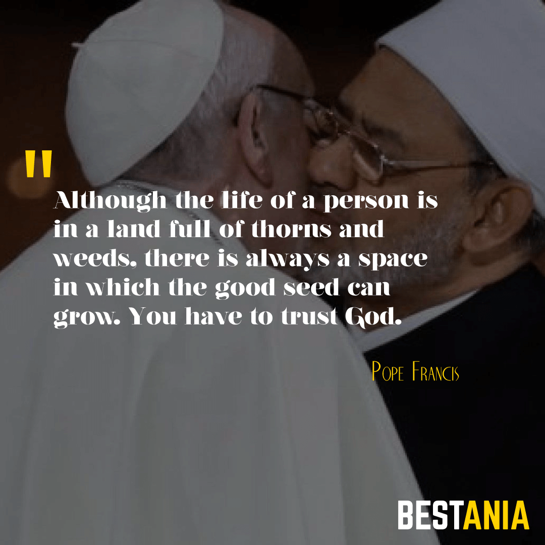 """""""ALTHOUGH THE LIFE OF A PERSON IS IN A LAND FULL OF THORNS AND WEEDS, THERE IS ALWAYS A SPACE IN WHICH THE GOOD SEED CAN GROW. YOU HAVE TO TRUST GOD."""" POPE FRANCIS"""