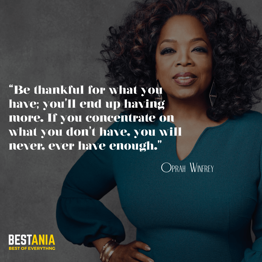 """""""Be thankful for what you have; you'll end up having more. If you concentrate on what you don't have, you will never, ever have enough."""" —Oprah Winfrey"""