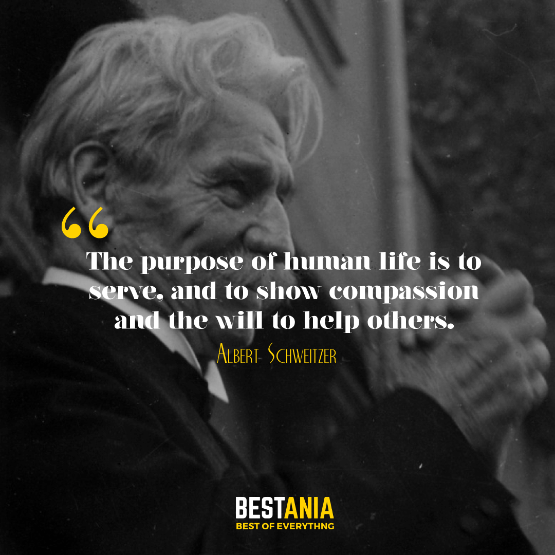 The purpose of human life is to serve, and to show compassion and the will to help others. Albert Schweitzer