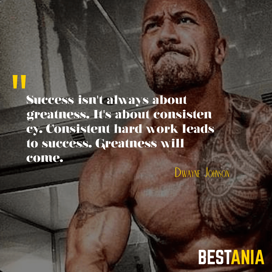 """""""SUCCESS ISN'T ALWAYS ABOUT GREATNESS. IT'S ABOUT CONSISTENCY. CONSISTENT HARD WORK LEADS TO SUCCESS. GREATNESS WILL COME."""" DWAYNE JOHNSON"""