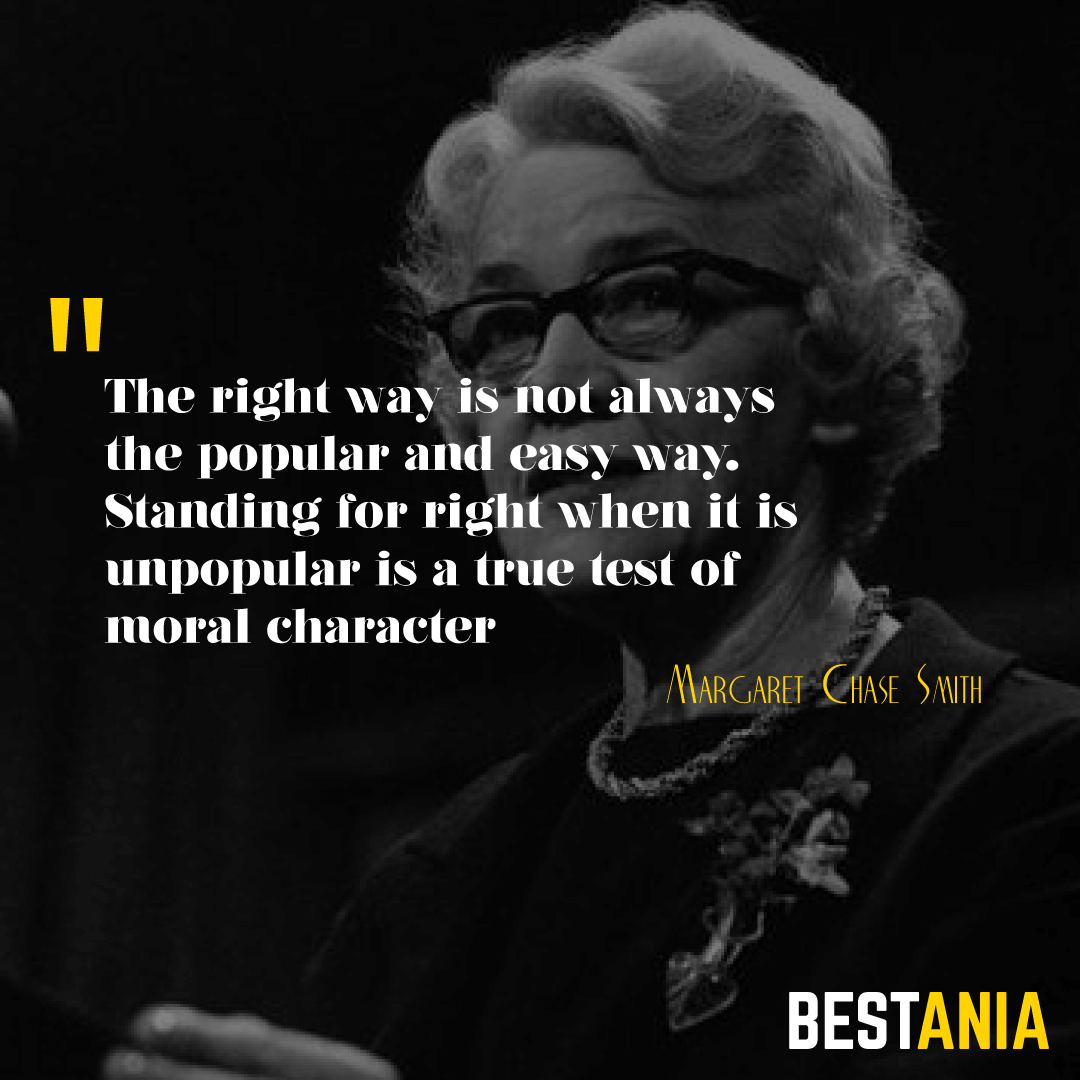 """""""THE RIGHT WAY IS NOT ALWAYS THE POPULAR AND EASY WAY. STANDING FOR RIGHT WHEN IT IS UNPOPULAR IS A TRUE TEST OF MORAL CHARACTER."""" MARGARET CHASE SMITH"""