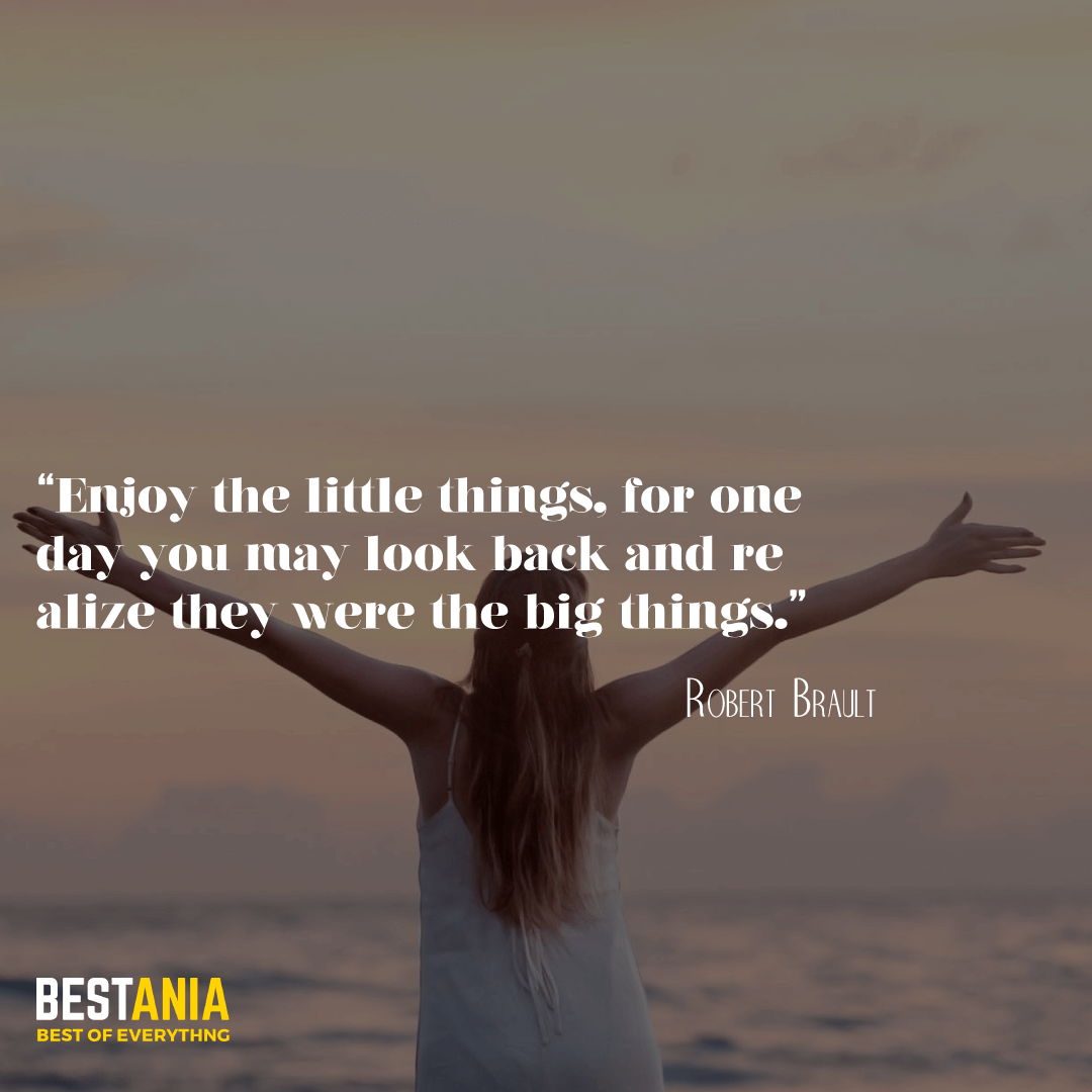 """""""Enjoy the little things, for one day you may look back and realize they were the big things."""" —Robert Brault"""