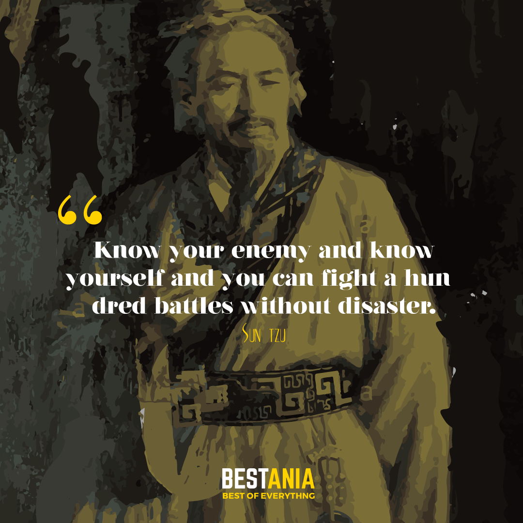 Know your enemy and know yourself and you can fight a hundred battles without disaster. Sun Tzu