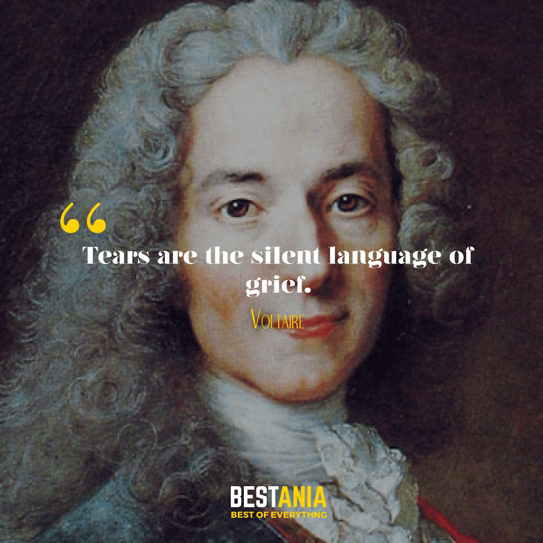 Tears are the silent language of grief. Voltaire