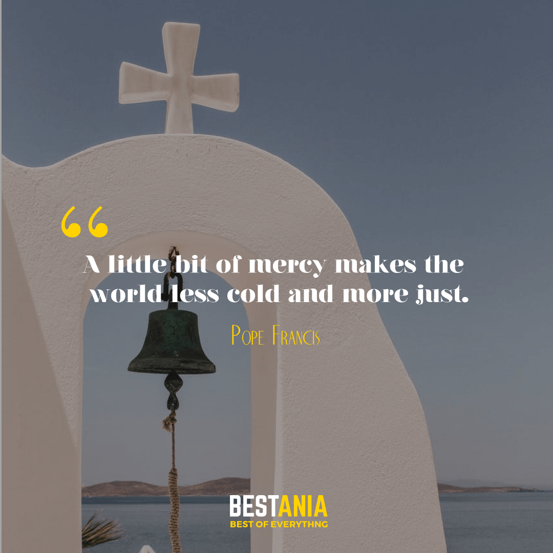 """""""A LITTLE BIT OF MERCY MAKES THE WORLD LESS COLD AND MORE JUST."""" POPE FRANCIS"""