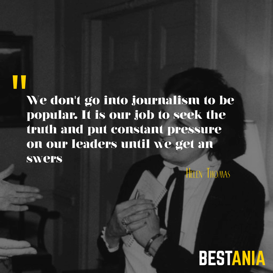 """""""WE DON'T GO INTO JOURNALISM TO BE POPULAR. IT IS OUR JOB TO SEEK THE TRUTH AND PUT CONSTANT PRESSURE ON OUR LEADERS UNTIL WE GET ANSWERS."""" HELEN THOMAS"""
