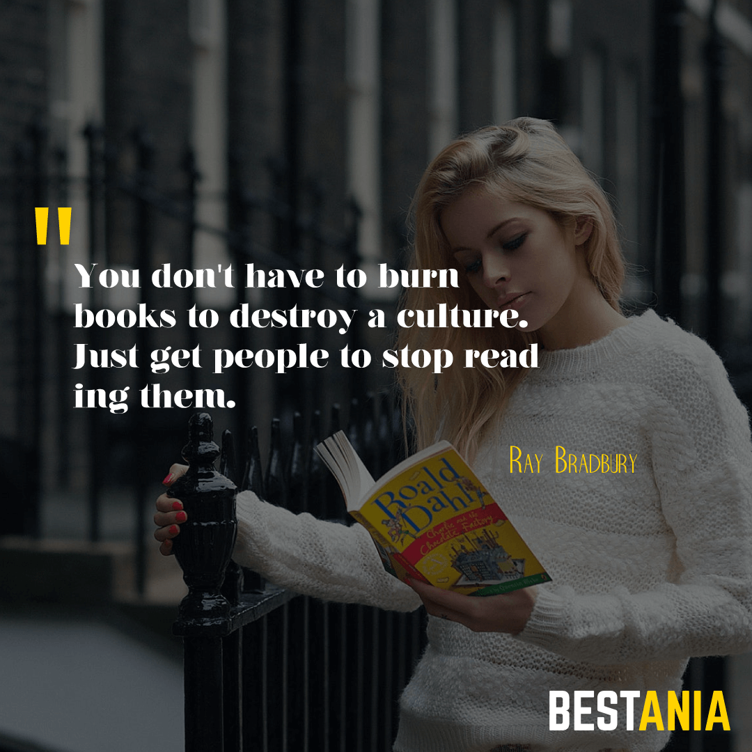 """YOU DON'T HAVE TO BURN BOOKS TO DESTROY A CULTURE. JUST GET PEOPLE TO STOP READING THEM."" RAY BRADBURY"