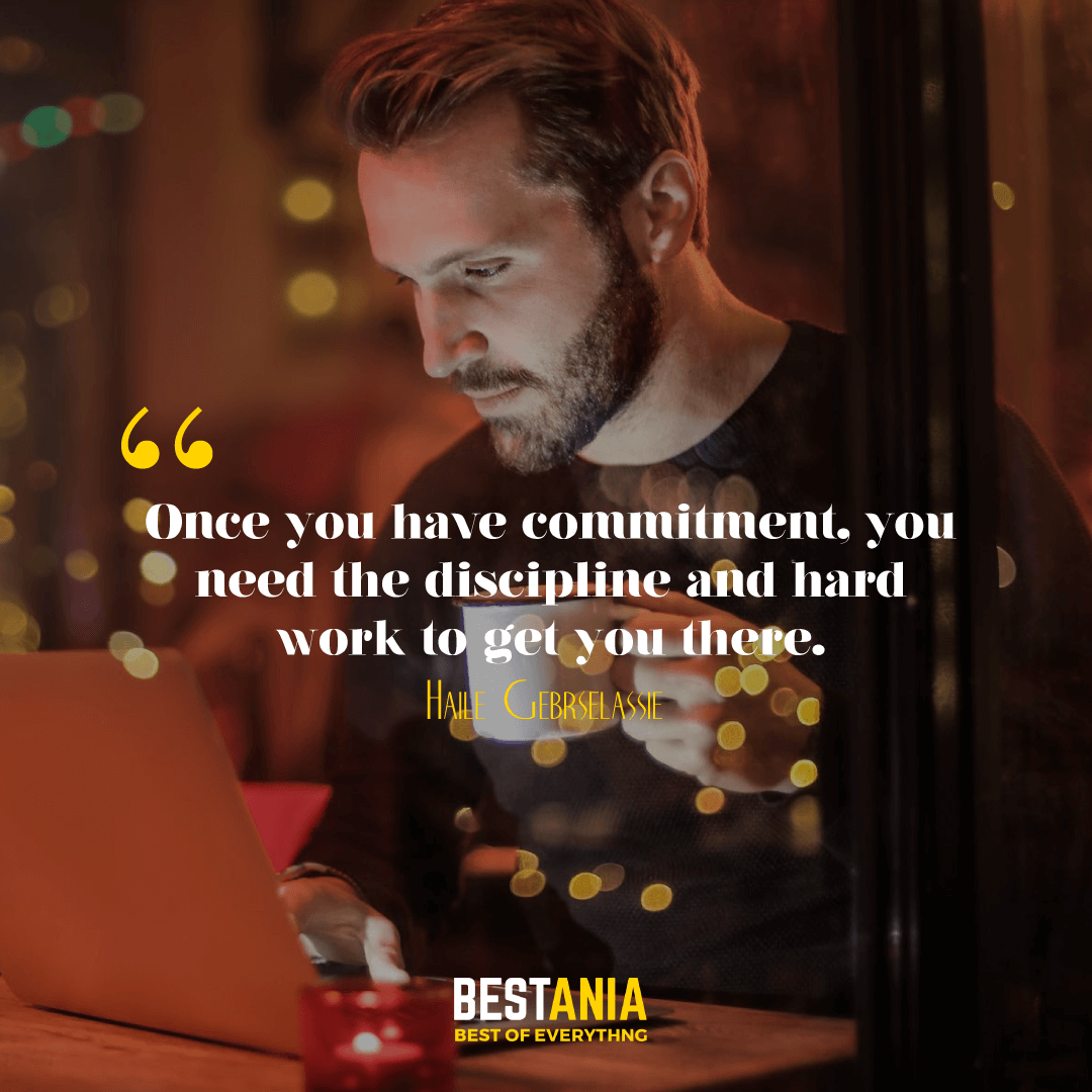 """""""ONCE YOU HAVE A COMMITMENT, YOU NEED THE DISCIPLINE AND HARD WORK TO GET YOU THERE."""" HAILE GEBRSELASSIE"""