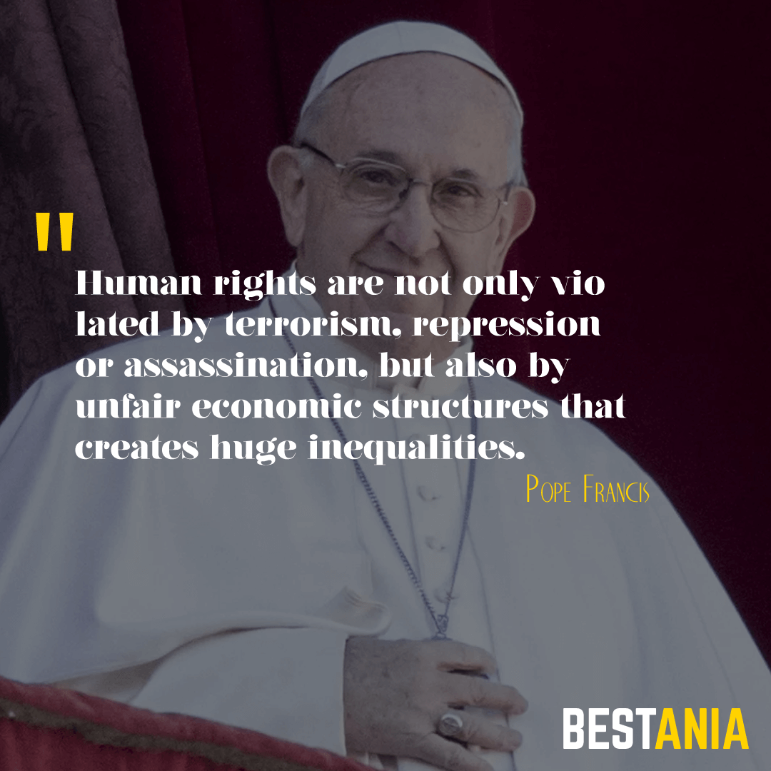 """""""HUMAN RIGHTS ARE NOT ONLY VIOLATED BY TERRORISM, REPRESSION OR ASSASSINATION, BUT ALSO BY UNFAIR ECONOMIC STRUCTURES THAT CREATE HUGE INEQUALITIES."""" POPE FRANCIS"""