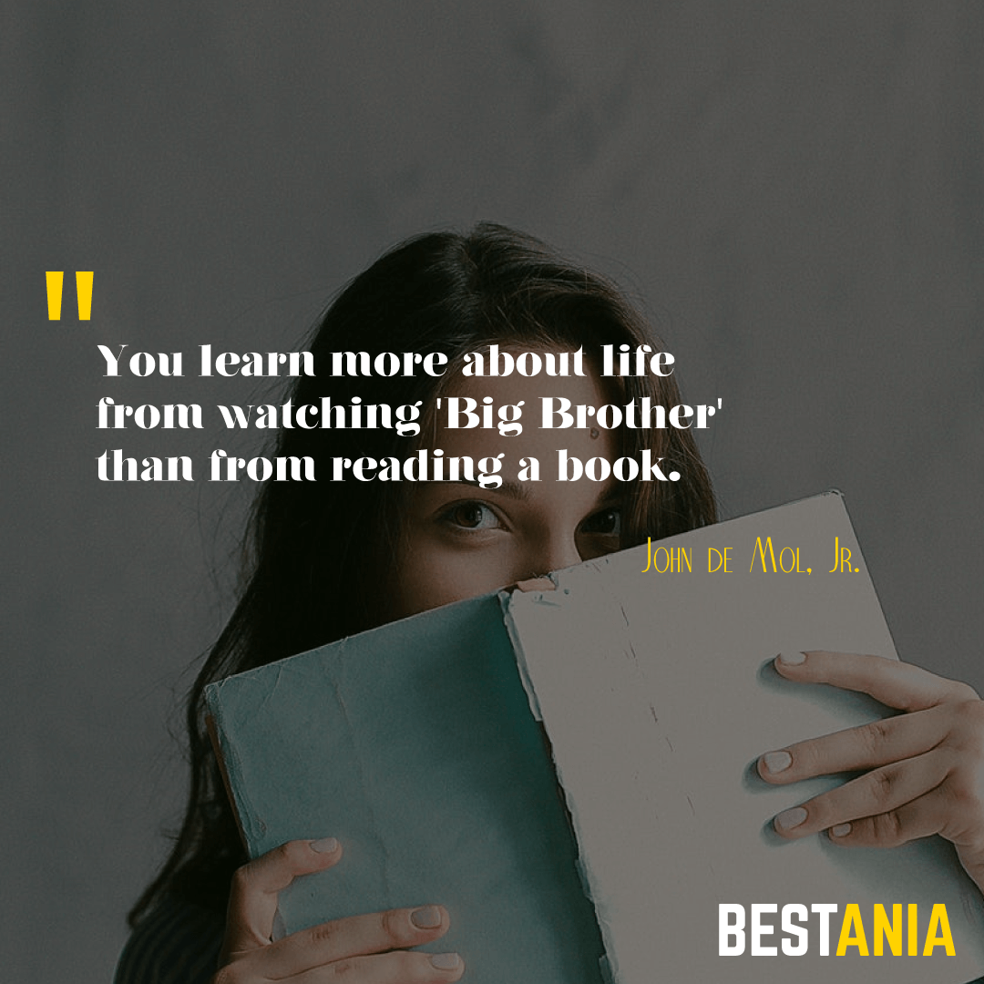 """YOU LEARN MORE ABOUT LIFE FROM WATCHING 'BIG BROTHER' THAN FROM READING A BOOK."" JOHN DE MOL, JR."