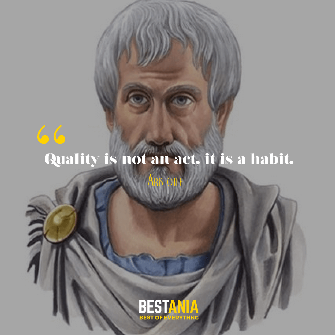 Quality is not an act, it is a habit. Aristotle