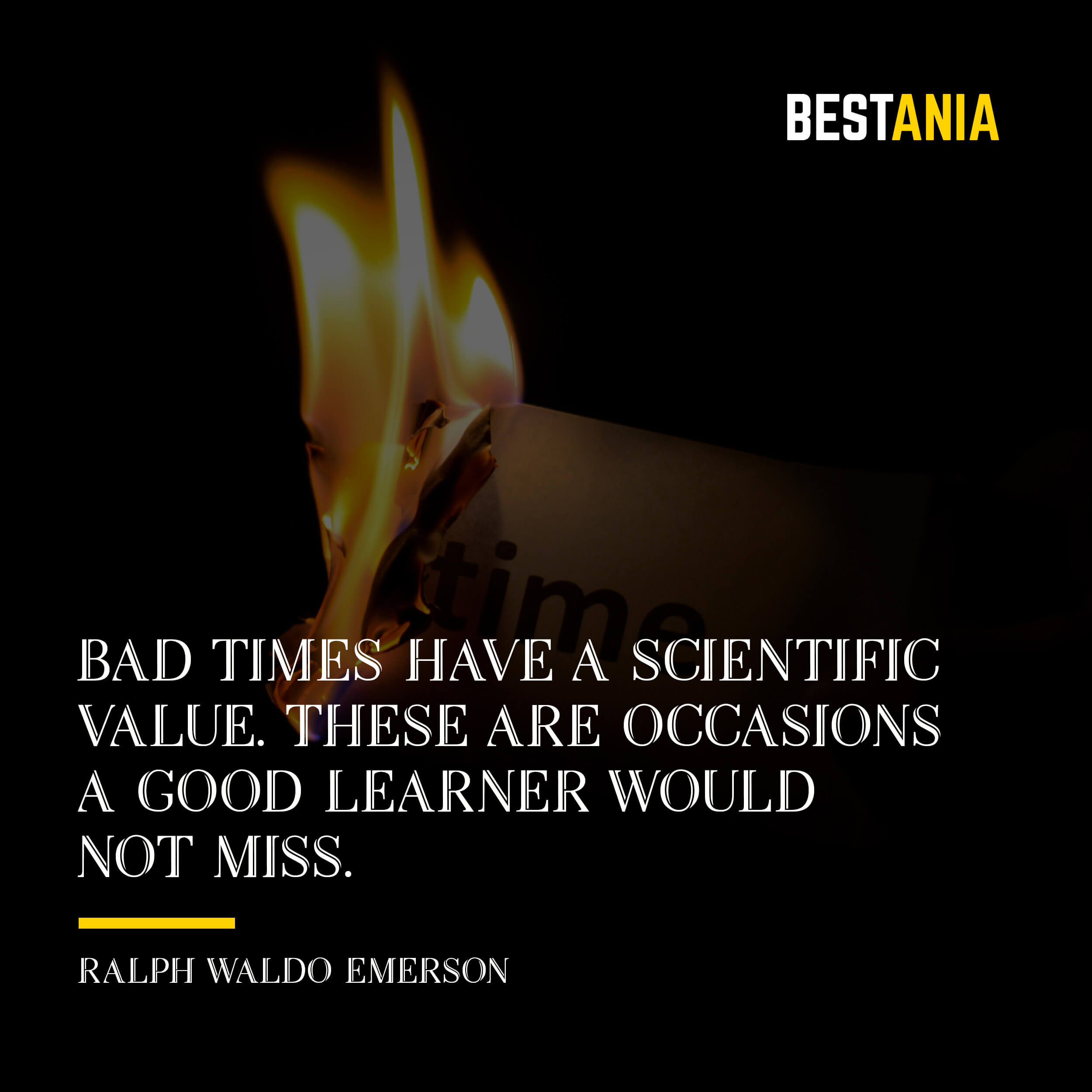 """BAD TIMES HAVE A SCIENTIFIC VALUE. THESE ARE OCCASIONS A GOOD LEARNER WOULD NOT MISS."" RALPH WALDO EMERSON"