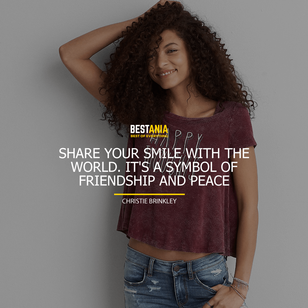 """SHARE YOUR SMILE WITH THE WORLD. IT'S A SYMBOL OF FRIENDSHIP AND PEACE.""  CHRISTIE BRINKLEY"